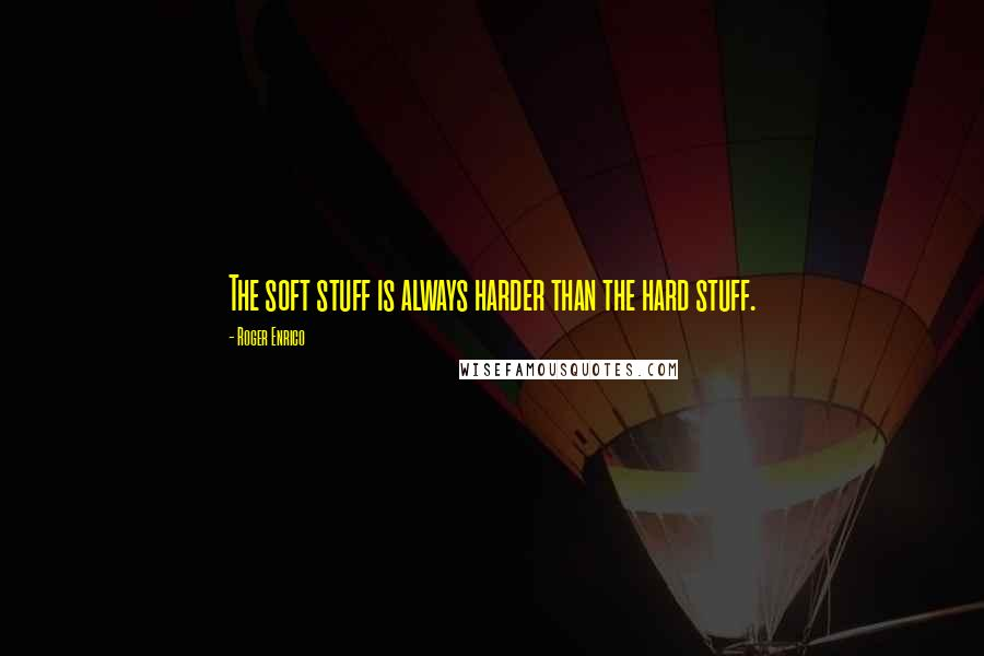 Roger Enrico quotes: The soft stuff is always harder than the hard stuff.