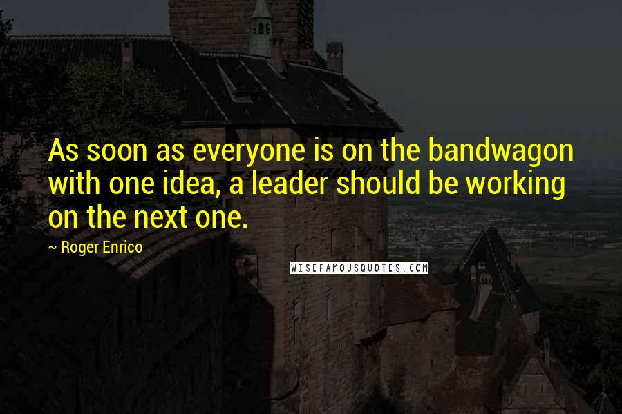Roger Enrico quotes: As soon as everyone is on the bandwagon with one idea, a leader should be working on the next one.