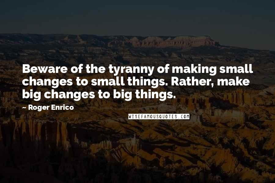Roger Enrico quotes: Beware of the tyranny of making small changes to small things. Rather, make big changes to big things.