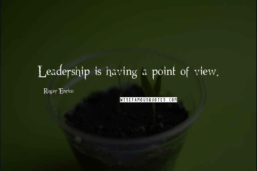 Roger Enrico quotes: Leadership is having a point of view.