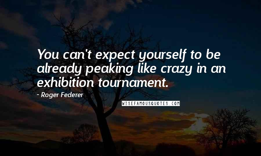 Roger Federer quotes: You can't expect yourself to be already peaking like crazy in an exhibition tournament.