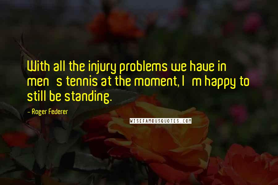 Roger Federer quotes: With all the injury problems we have in men's tennis at the moment, I'm happy to still be standing.