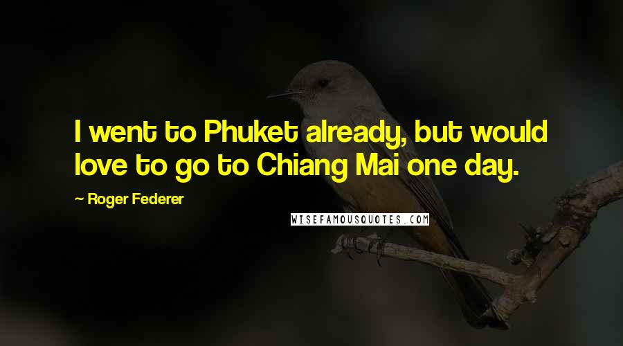 Roger Federer quotes: I went to Phuket already, but would love to go to Chiang Mai one day.