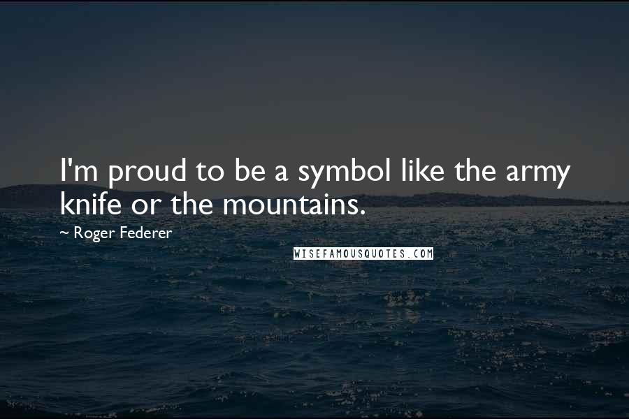 Roger Federer quotes: I'm proud to be a symbol like the army knife or the mountains.