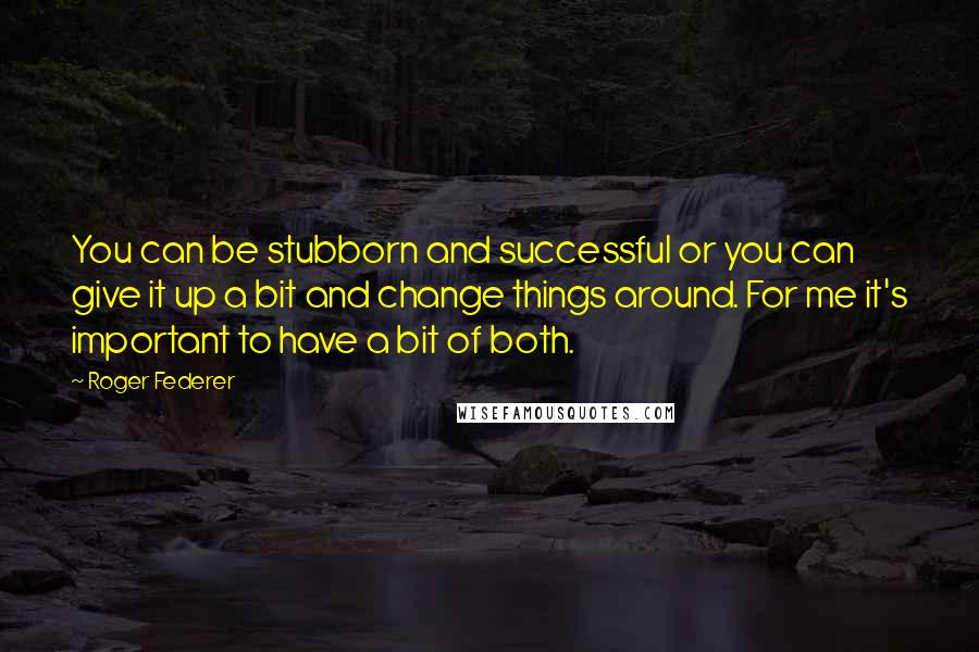 Roger Federer quotes: You can be stubborn and successful or you can give it up a bit and change things around. For me it's important to have a bit of both.