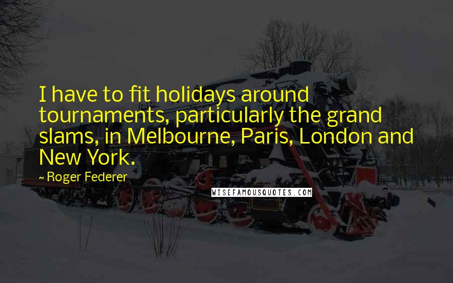 Roger Federer quotes: I have to fit holidays around tournaments, particularly the grand slams, in Melbourne, Paris, London and New York.