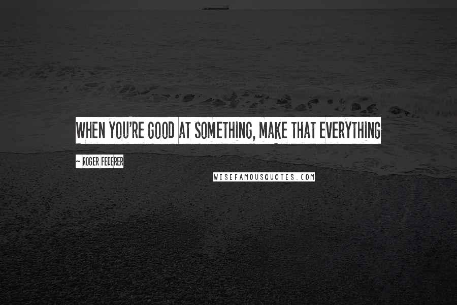 Roger Federer quotes: When you're good at something, make that everything