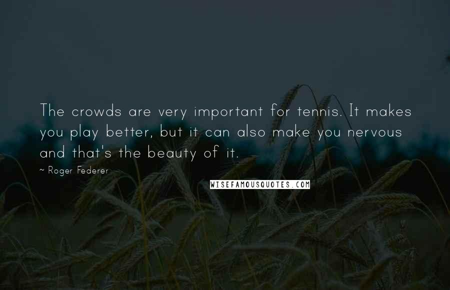 Roger Federer quotes: The crowds are very important for tennis. It makes you play better, but it can also make you nervous and that's the beauty of it.