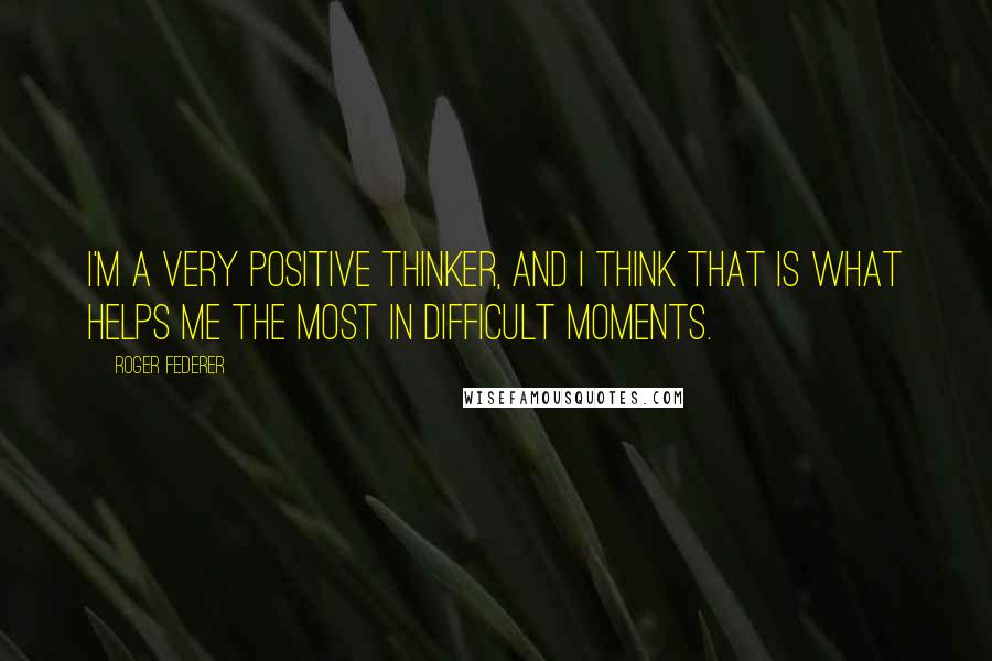 Roger Federer quotes: I'm a very positive thinker, and I think that is what helps me the most in difficult moments.