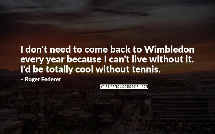 Roger Federer quotes: I don't need to come back to Wimbledon every year because I can't live without it. I'd be totally cool without tennis.