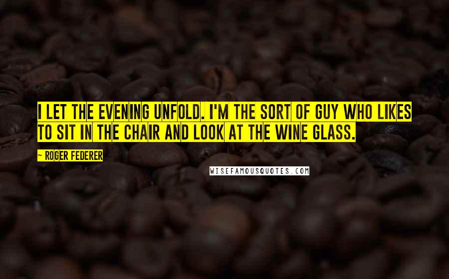 Roger Federer quotes: I let the evening unfold. I'm the sort of guy who likes to sit in the chair and look at the wine glass.