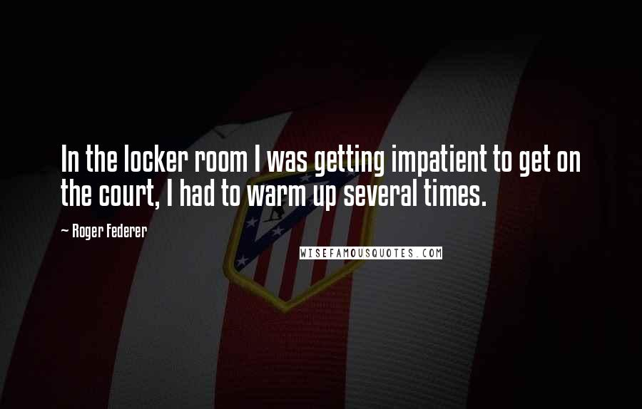 Roger Federer quotes: In the locker room I was getting impatient to get on the court, I had to warm up several times.