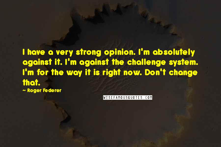 Roger Federer quotes: I have a very strong opinion. I'm absolutely against it. I'm against the challenge system. I'm for the way it is right now. Don't change that.