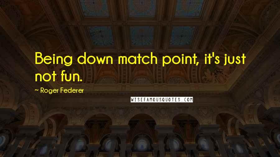Roger Federer quotes: Being down match point, it's just not fun.