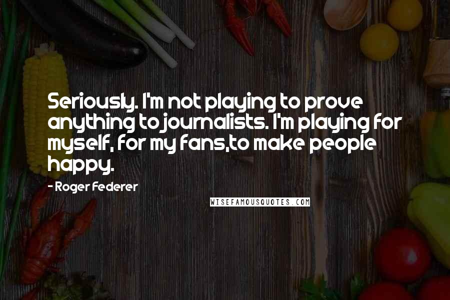 Roger Federer quotes: Seriously. I'm not playing to prove anything to journalists. I'm playing for myself, for my fans,to make people happy.