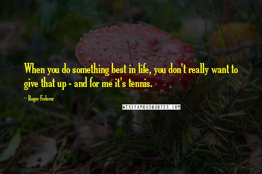 Roger Federer quotes: When you do something best in life, you don't really want to give that up - and for me it's tennis.