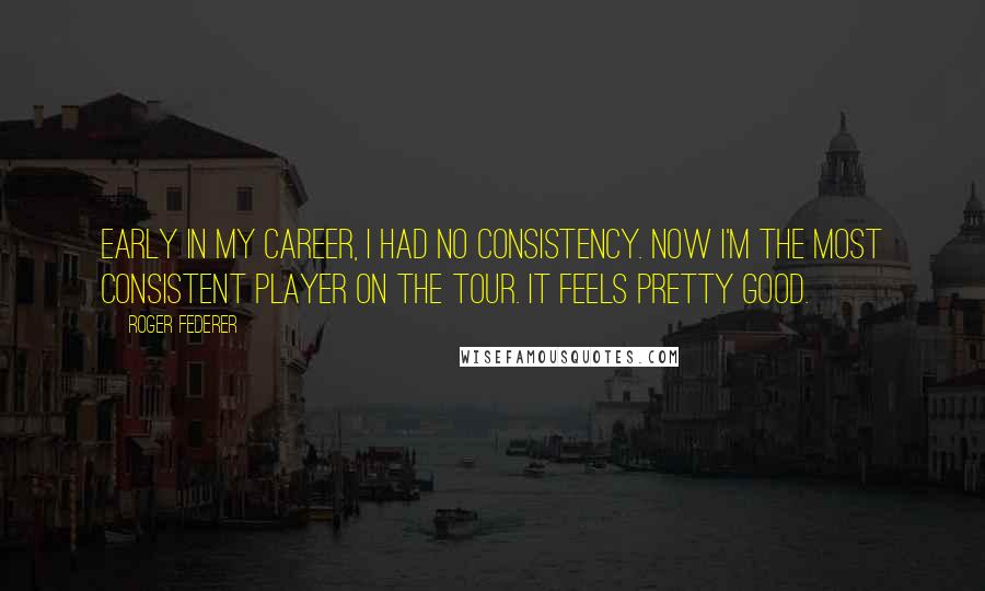Roger Federer quotes: Early in my career, I had no consistency. Now I'm the most consistent player on the tour. It feels pretty good.