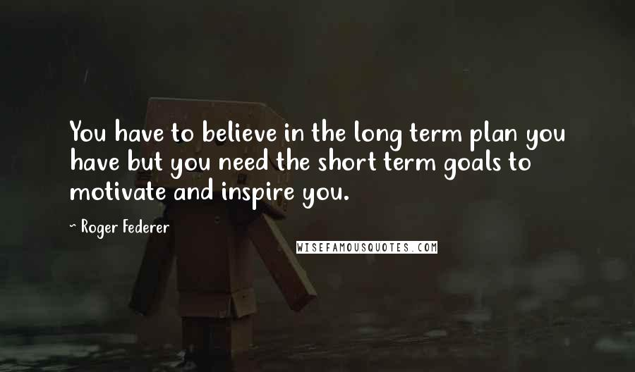 Roger Federer quotes: You have to believe in the long term plan you have but you need the short term goals to motivate and inspire you.