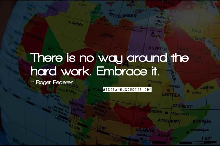 Roger Federer quotes: There is no way around the hard work. Embrace it.