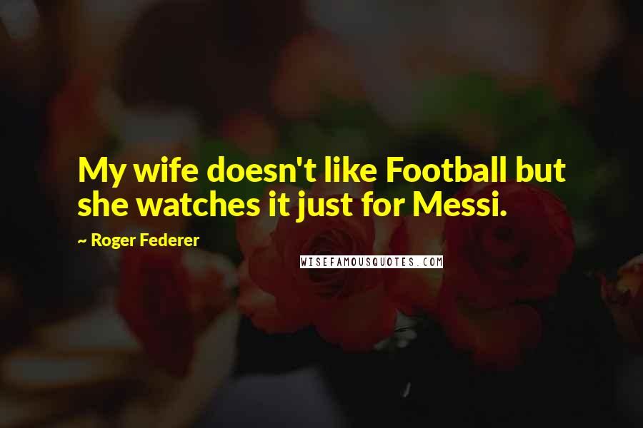 Roger Federer quotes: My wife doesn't like Football but she watches it just for Messi.