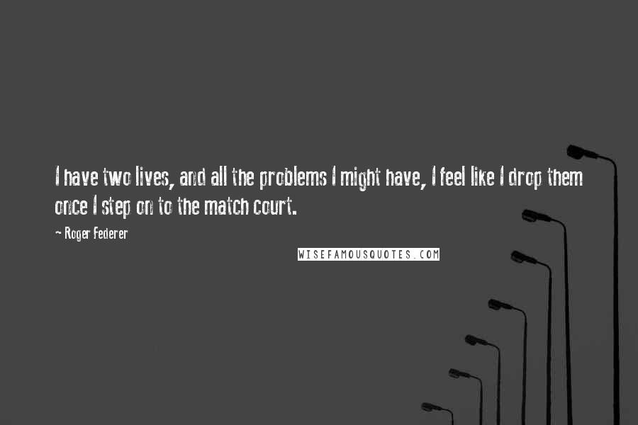 Roger Federer quotes: I have two lives, and all the problems I might have, I feel like I drop them once I step on to the match court.