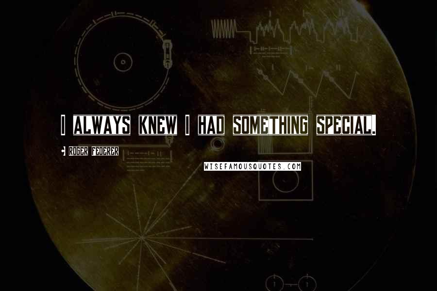 Roger Federer quotes: I always knew I had something special.