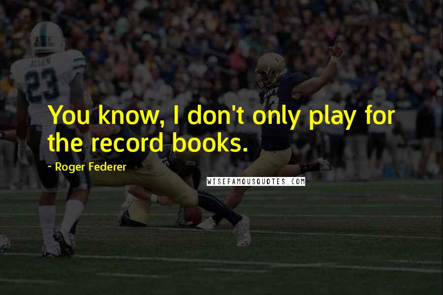 Roger Federer quotes: You know, I don't only play for the record books.