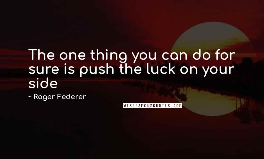 Roger Federer quotes: The one thing you can do for sure is push the luck on your side