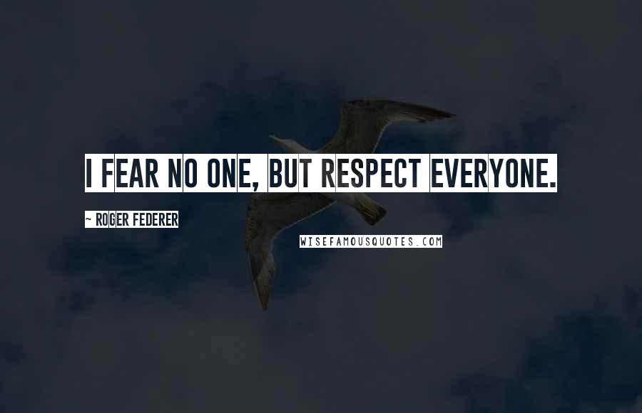 Roger Federer quotes: I fear no one, but respect everyone.