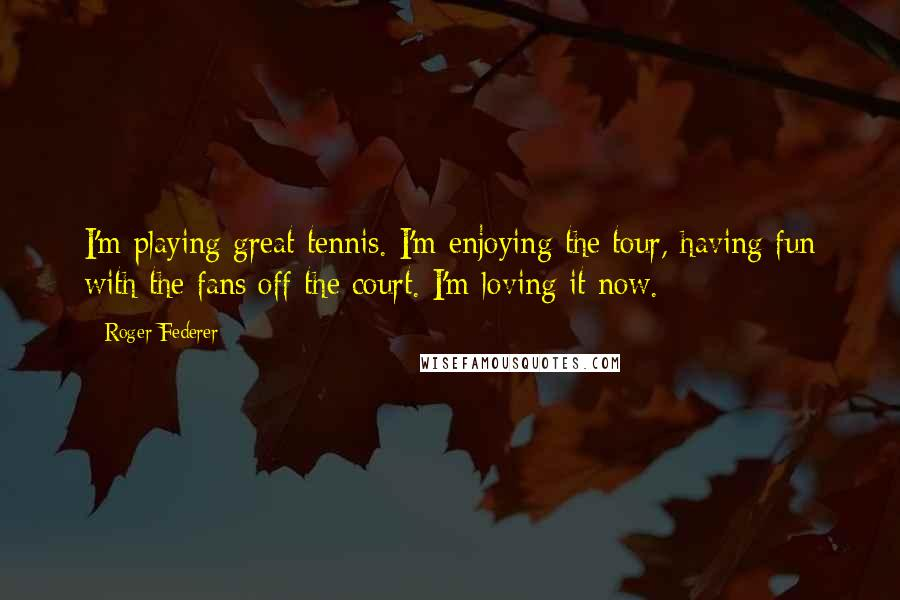 Roger Federer quotes: I'm playing great tennis. I'm enjoying the tour, having fun with the fans off the court. I'm loving it now.