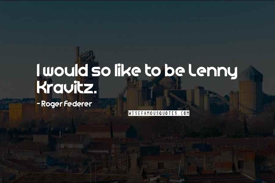Roger Federer quotes: I would so like to be Lenny Kravitz.