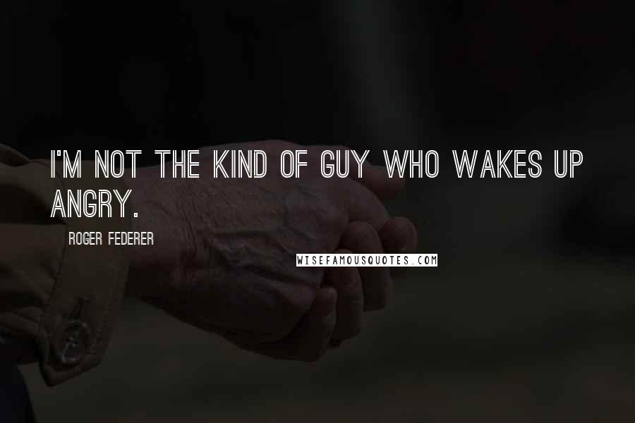 Roger Federer quotes: I'm not the kind of guy who wakes up angry.