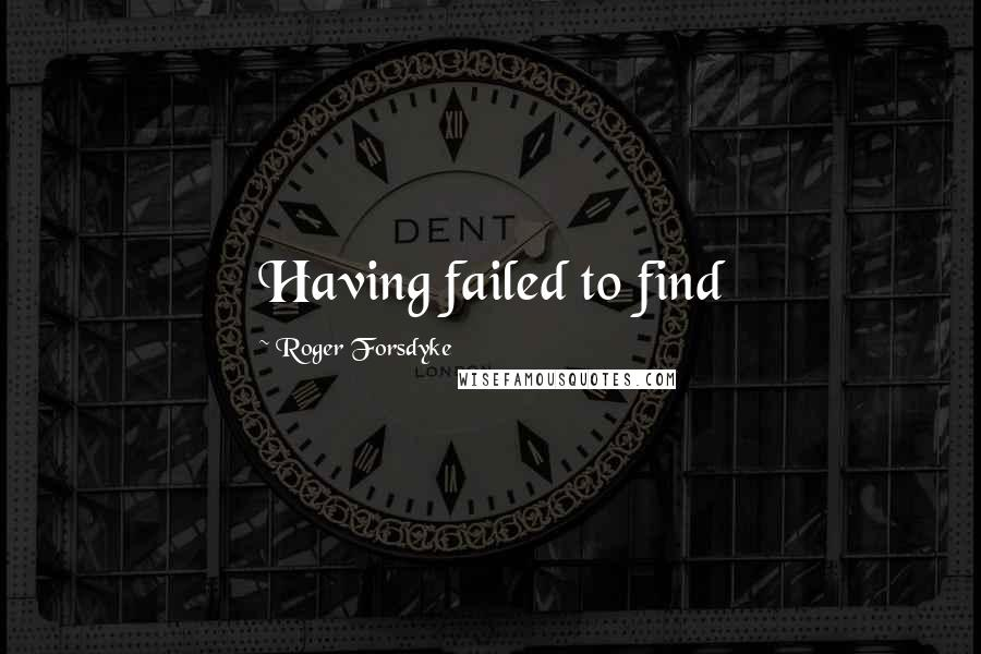 Roger Forsdyke quotes: Having failed to find