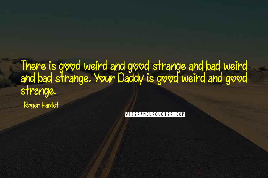 Roger Hamlet quotes: There is good weird and good strange and bad weird and bad strange. Your Daddy is good weird and good strange.
