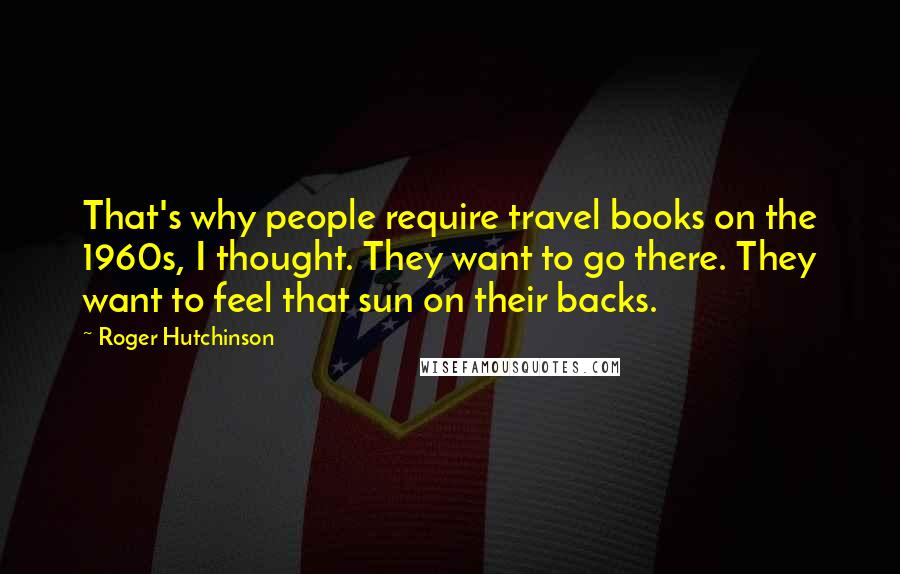Roger Hutchinson quotes: That's why people require travel books on the 1960s, I thought. They want to go there. They want to feel that sun on their backs.