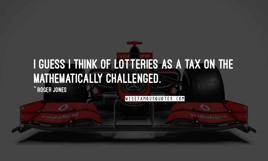 Roger Jones quotes: I guess I think of lotteries as a tax on the mathematically challenged.