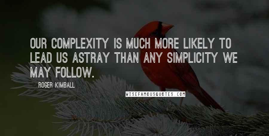 Roger Kimball quotes: Our complexity is much more likely to lead us astray than any simplicity we may follow.