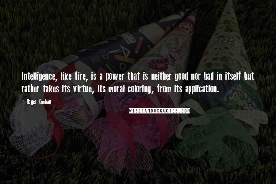 Roger Kimball quotes: Intelligence, like fire, is a power that is neither good nor bad in itself but rather takes its virtue, its moral coloring, from its application.