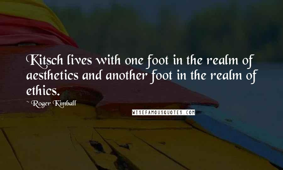 Roger Kimball quotes: Kitsch lives with one foot in the realm of aesthetics and another foot in the realm of ethics.