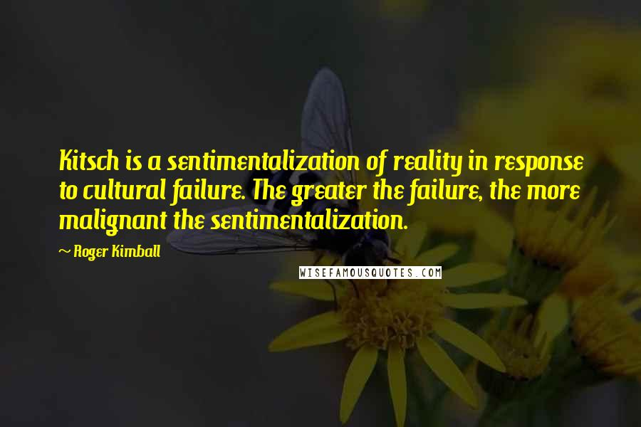 Roger Kimball quotes: Kitsch is a sentimentalization of reality in response to cultural failure. The greater the failure, the more malignant the sentimentalization.
