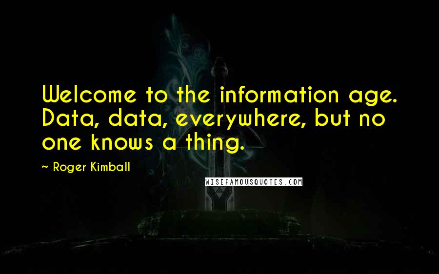 Roger Kimball quotes: Welcome to the information age. Data, data, everywhere, but no one knows a thing.