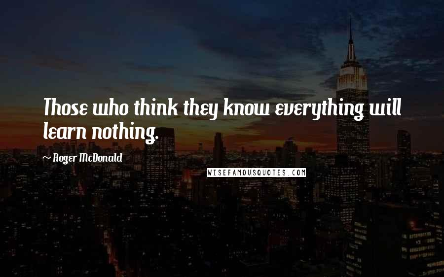 Roger McDonald quotes: Those who think they know everything will learn nothing.