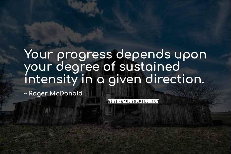Roger McDonald quotes: Your progress depends upon your degree of sustained intensity in a given direction.
