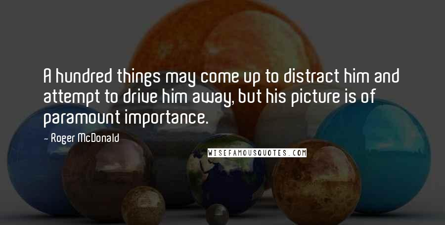 Roger McDonald quotes: A hundred things may come up to distract him and attempt to drive him away, but his picture is of paramount importance.
