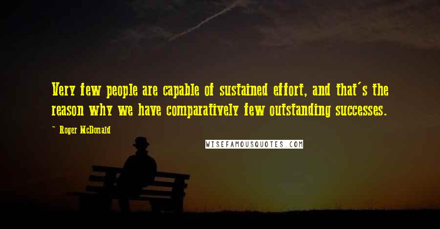 Roger McDonald quotes: Very few people are capable of sustained effort, and that's the reason why we have comparatively few outstanding successes.
