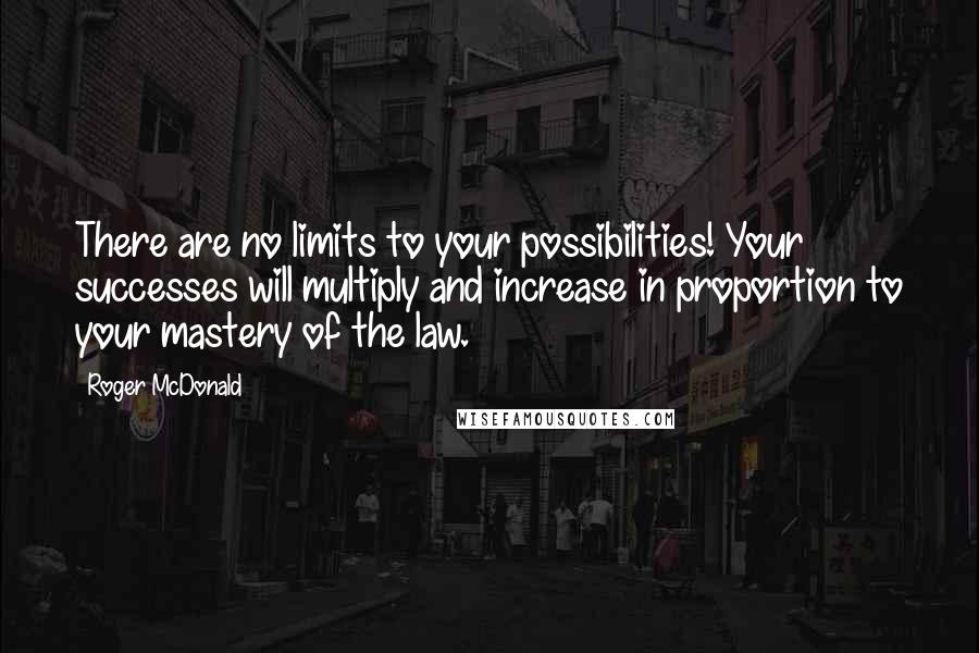 Roger McDonald quotes: There are no limits to your possibilities! Your successes will multiply and increase in proportion to your mastery of the law.
