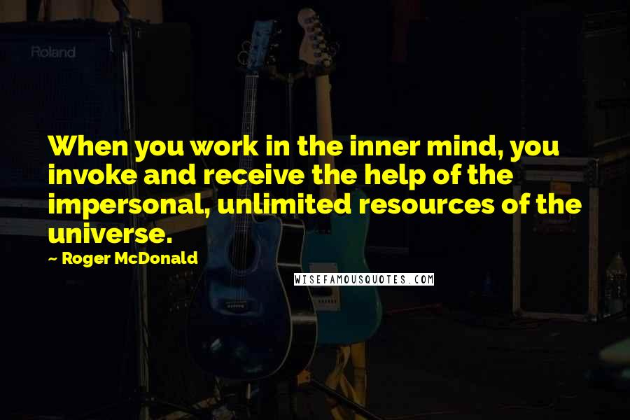 Roger McDonald quotes: When you work in the inner mind, you invoke and receive the help of the impersonal, unlimited resources of the universe.