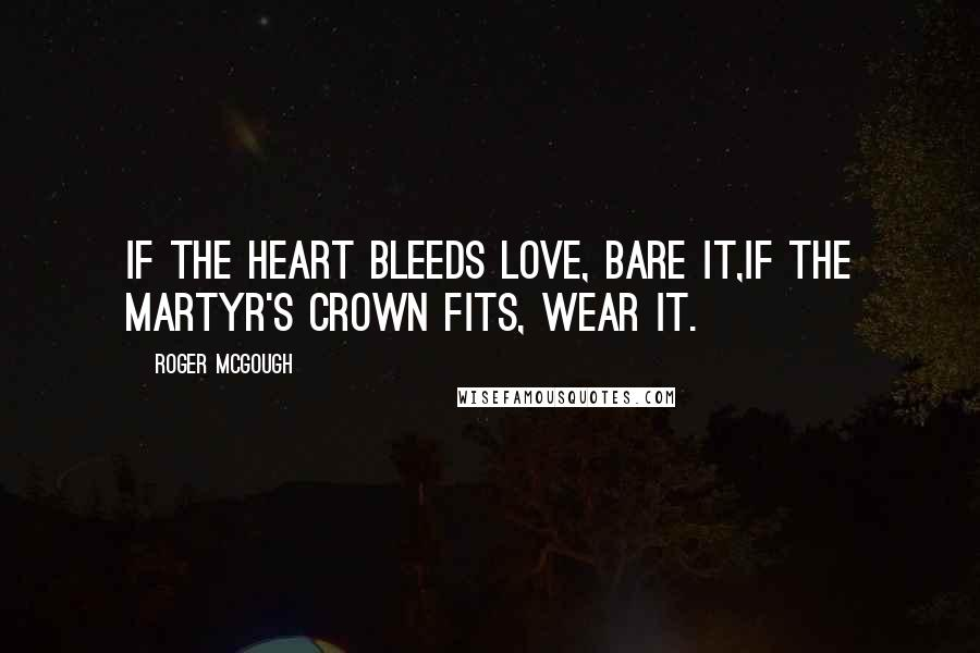 Roger McGough quotes: If the heart bleeds love, bare it,If the martyr's crown fits, wear it.