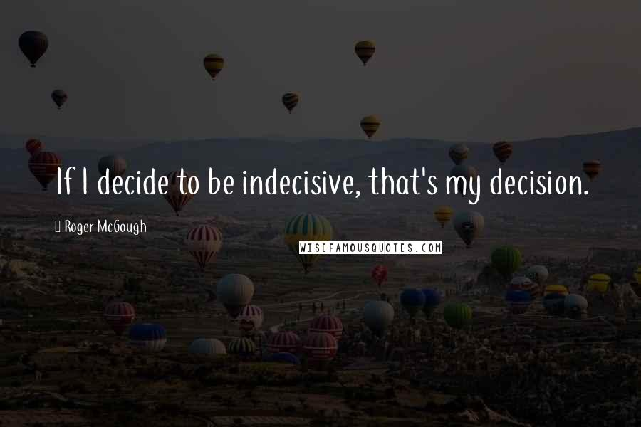 Roger McGough quotes: If I decide to be indecisive, that's my decision.