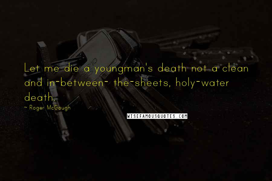 Roger McGough quotes: Let me die a youngman's death not a clean and in-between- the-sheets, holy-water death.